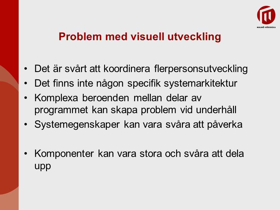 Problem med visuell utveckling Det är svårt att koordinera flerpersonsutveckling Det finns inte någon specifik systemarkitektur Komplexa beroenden mellan delar av programmet kan skapa problem vid underhåll Systemegenskaper kan vara svåra att påverka Komponenter kan vara stora och svåra att dela upp