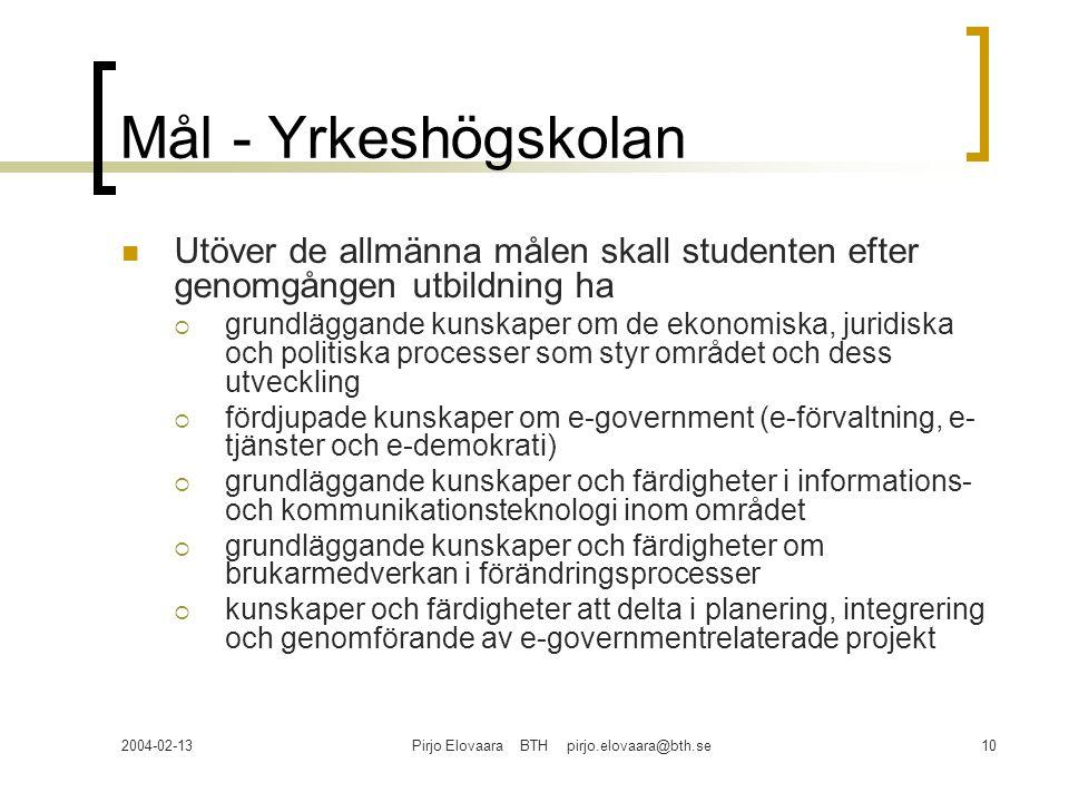 2004-02-13Pirjo Elovaara BTH pirjo.elovaara@bth.se10 Mål - Yrkeshögskolan Utöver de allmänna målen skall studenten efter genomgången utbildning ha  grundläggande kunskaper om de ekonomiska, juridiska och politiska processer som styr området och dess utveckling  fördjupade kunskaper om e-government (e-förvaltning, e- tjänster och e-demokrati)  grundläggande kunskaper och färdigheter i informations- och kommunikationsteknologi inom området  grundläggande kunskaper och färdigheter om brukarmedverkan i förändringsprocesser  kunskaper och färdigheter att delta i planering, integrering och genomförande av e-governmentrelaterade projekt