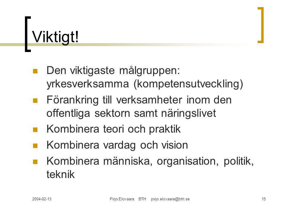 2004-02-13Pirjo Elovaara BTH pirjo.elovaara@bth.se15 Viktigt! Den viktigaste målgruppen: yrkesverksamma (kompetensutveckling) Förankring till verksamh
