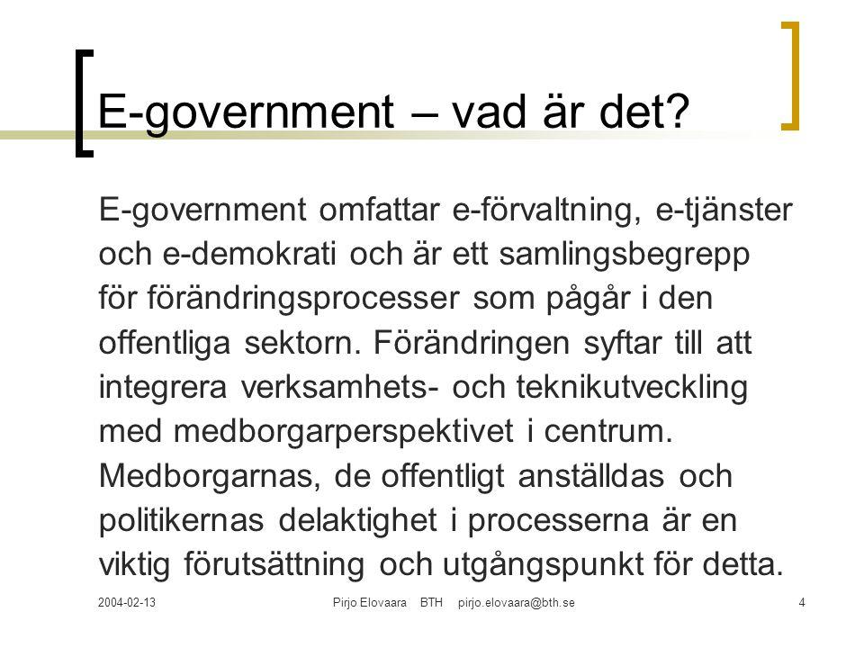 2004-02-13Pirjo Elovaara BTH pirjo.elovaara@bth.se4 E-government – vad är det? E-government omfattar e-förvaltning, e-tjänster och e-demokrati och är