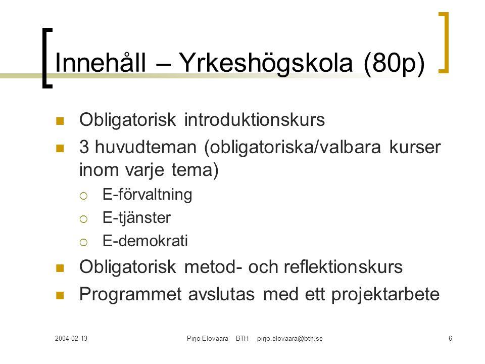 2004-02-13Pirjo Elovaara BTH pirjo.elovaara@bth.se6 Innehåll – Yrkeshögskola (80p) Obligatorisk introduktionskurs 3 huvudteman (obligatoriska/valbara kurser inom varje tema)  E-förvaltning  E-tjänster  E-demokrati Obligatorisk metod- och reflektionskurs Programmet avslutas med ett projektarbete