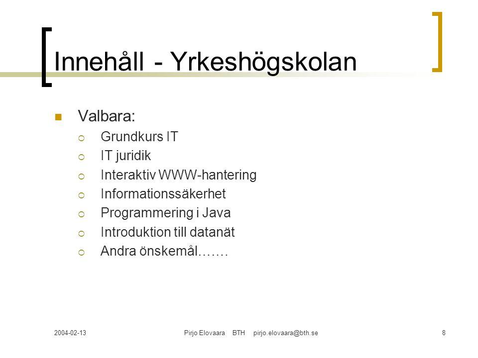 2004-02-13Pirjo Elovaara BTH pirjo.elovaara@bth.se8 Innehåll - Yrkeshögskolan Valbara:  Grundkurs IT  IT juridik  Interaktiv WWW-hantering  Informationssäkerhet  Programmering i Java  Introduktion till datanät  Andra önskemål…….