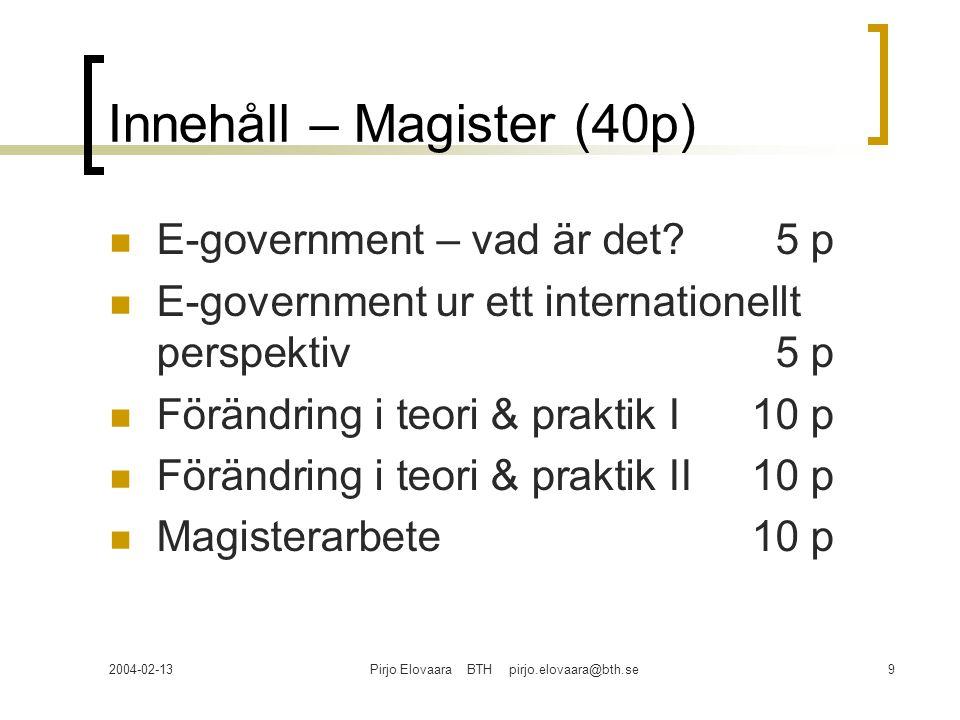 2004-02-13Pirjo Elovaara BTH pirjo.elovaara@bth.se9 Innehåll – Magister (40p) E-government – vad är det?5 p E-government ur ett internationellt perspe