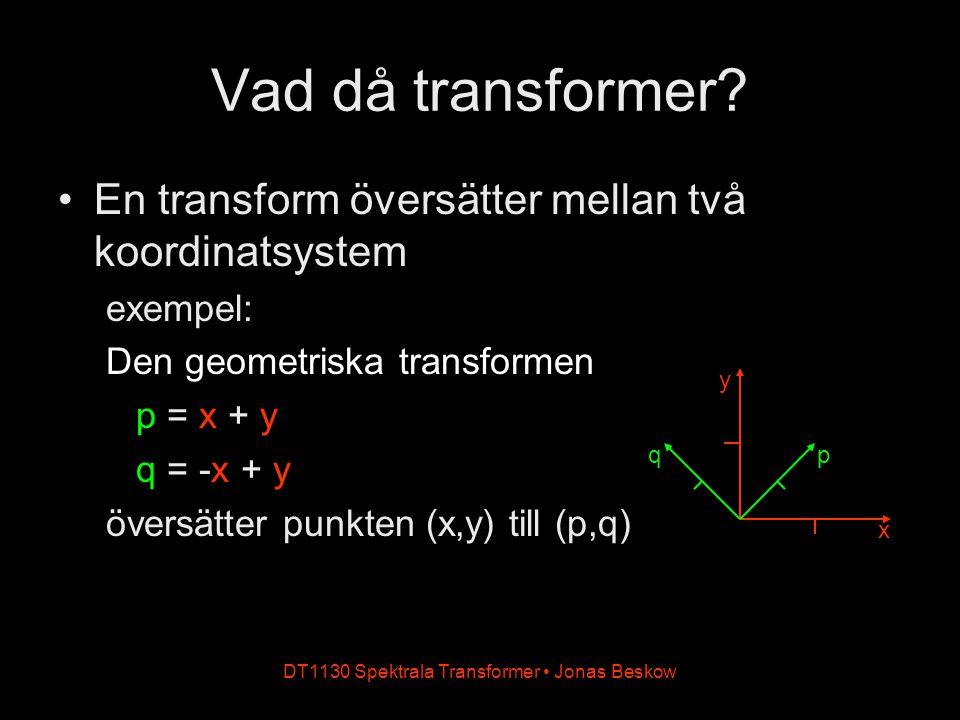 DT1130 Spektrala Transformer Jonas Beskow Vad då transformer? En transform översätter mellan två koordinatsystem exempel: Den geometriska transformen