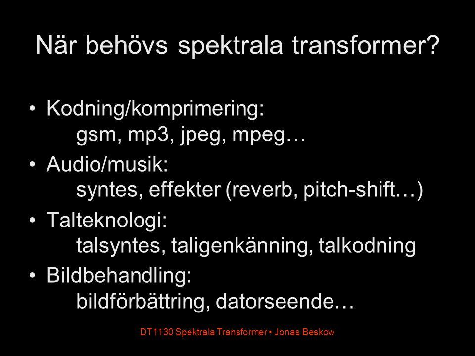DT1130 Spektrala Transformer Jonas Beskow När behövs spektrala transformer? Kodning/komprimering: gsm, mp3, jpeg, mpeg… Audio/musik: syntes, effekter