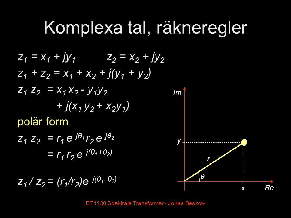 DT1130 Spektrala Transformer Jonas Beskow Im y Re x Komplexa tal, räkneregler z 1 = x 1 + jy 1 z 2 = x 2 + jy 2 z 1 + z 2 = x 1 + x 2 + j(y 1 + y 2 ) z 1 z 2 = x 1 x 2 - y 1 y 2 + j(x 1 y 2 + x 2 y 1 ) polär form z 1 z 2 = r 1 e jθ 1 r 2 e jθ 2 = r 1 r 2 e j(θ 1 +θ 2 ) z 1 / z 2 = (r 1 /r 2 )e j(θ 1 -θ 2 ) Re x r θ