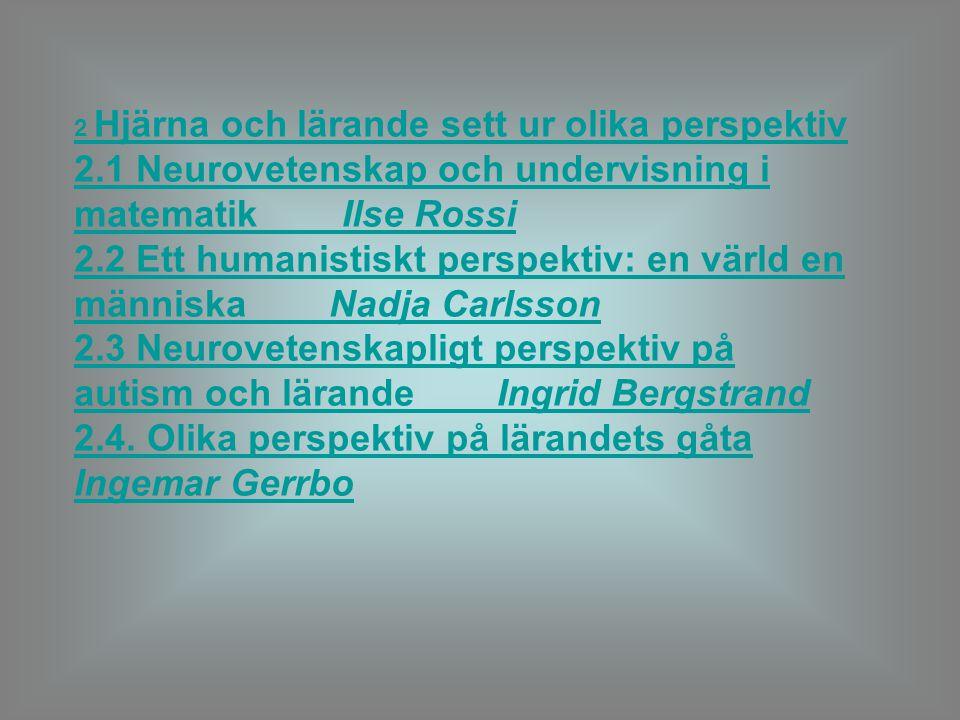2 Hjärna och lärande sett ur olika perspektiv 2.1 Neurovetenskap och undervisning i matematik Ilse Rossi 2.2 Ett humanistiskt perspektiv: en värld en människa Nadja Carlsson 2.3 Neurovetenskapligt perspektiv på autism och lärande Ingrid Bergstrand 2.4.