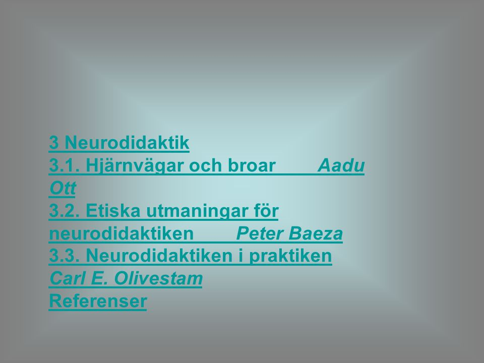 3 Neurodidaktik 3.1. Hjärnvägar och broar Aadu Ott 3.2. Etiska utmaningar för neurodidaktiken Peter Baeza 3.3. Neurodidaktiken i praktiken Carl E. Oli