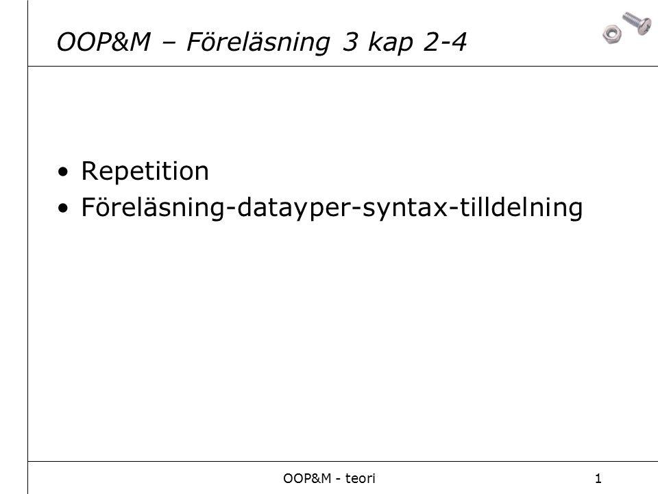 OOP&M - teori1 OOP&M – Föreläsning 3 kap 2-4 Repetition Föreläsning-datayper-syntax-tilldelning