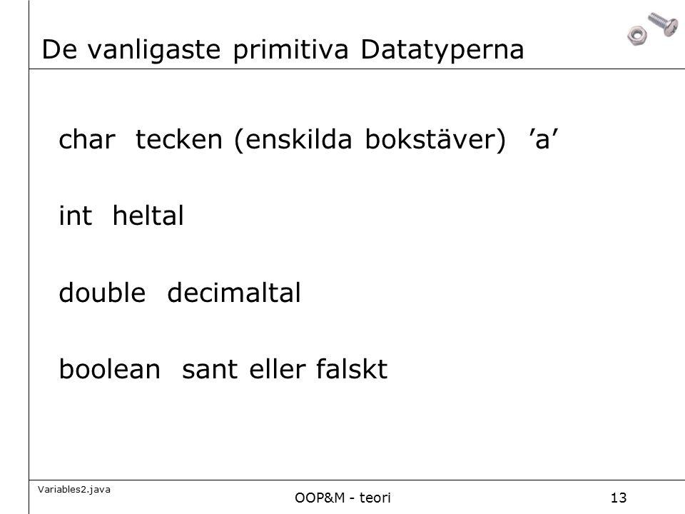 OOP&M - teori13 De vanligaste primitiva Datatyperna char tecken (enskilda bokstäver) 'a' int heltal double decimaltal boolean sant eller falskt Variables2.java