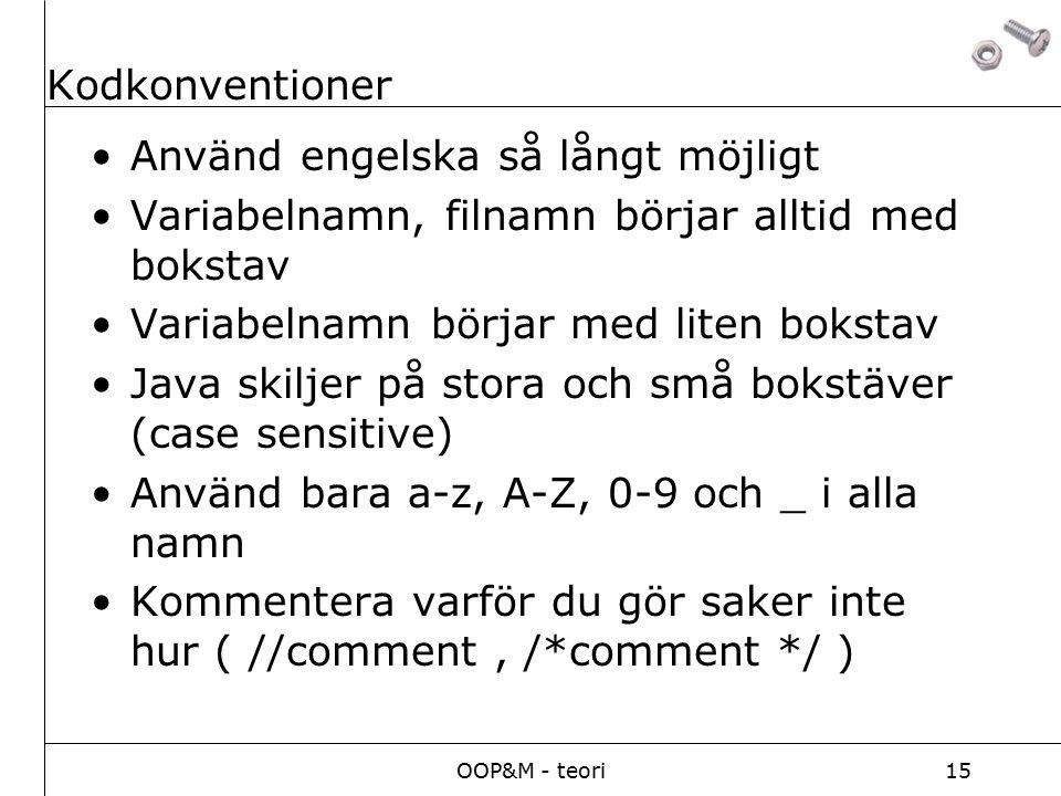 OOP&M - teori15 Kodkonventioner Använd engelska så långt möjligt Variabelnamn, filnamn börjar alltid med bokstav Variabelnamn börjar med liten bokstav Java skiljer på stora och små bokstäver (case sensitive) Använd bara a-z, A-Z, 0-9 och _ i alla namn Kommentera varför du gör saker inte hur ( //comment, /*comment */ )