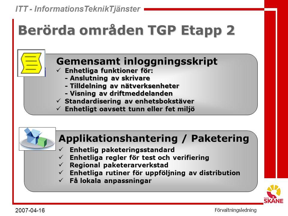 ITT - InformationsTeknikTjänster Förvaltningsledning 2007-04-16 Berörda områden TGP Etapp 2 Gemensamt inloggningsskript Enhetliga funktioner för: Enhetliga funktioner för: - Anslutning av skrivare - Tilldelning av nätverksenheter - Visning av driftmeddelanden Standardisering av enhetsbokstäver Standardisering av enhetsbokstäver Enhetligt oavsett tunn eller fet miljö Enhetligt oavsett tunn eller fet miljö Applikationshantering / Paketering Enhetlig paketeringsstandard Enhetliga regler för test och verifiering Regional paketerarverkstad Enhetliga rutiner för uppföljning av distribution Få lokala anpassningar