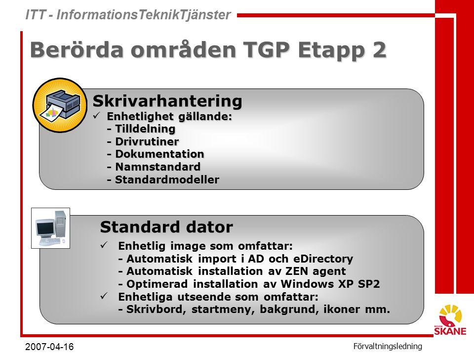 ITT - InformationsTeknikTjänster Förvaltningsledning 2007-04-16 Berörda områden TGP Etapp 2 Skrivarhantering Enhetlighet gällande: Enhetlighet gällande: - Tilldelning - Drivrutiner - Dokumentation - Namnstandard - Standardmodeller Standard dator Enhetlig image som omfattar: - Automatisk import i AD och eDirectory - Automatisk installation av ZEN agent - Optimerad installation av Windows XP SP2 Enhetliga utseende som omfattar: - Skrivbord, startmeny, bakgrund, ikoner mm.