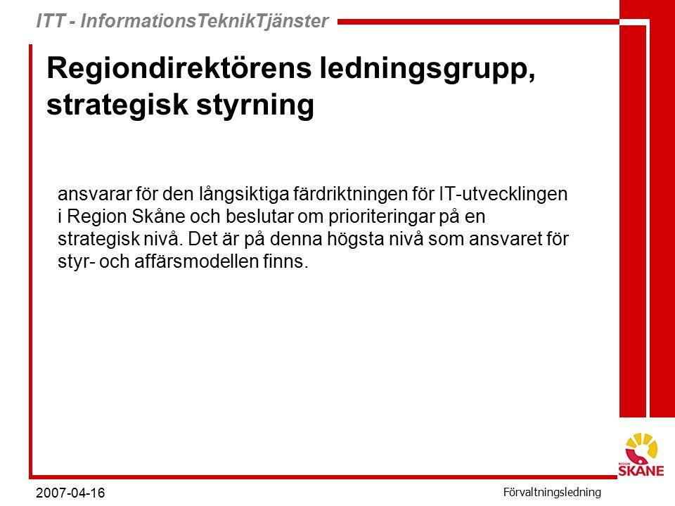 ITT - InformationsTeknikTjänster Förvaltningsledning 2007-04-16 Regiondirektörens ledningsgrupp, strategisk styrning ansvarar för den långsiktiga färdriktningen för IT-utvecklingen i Region Skåne och beslutar om prioriteringar på en strategisk nivå.