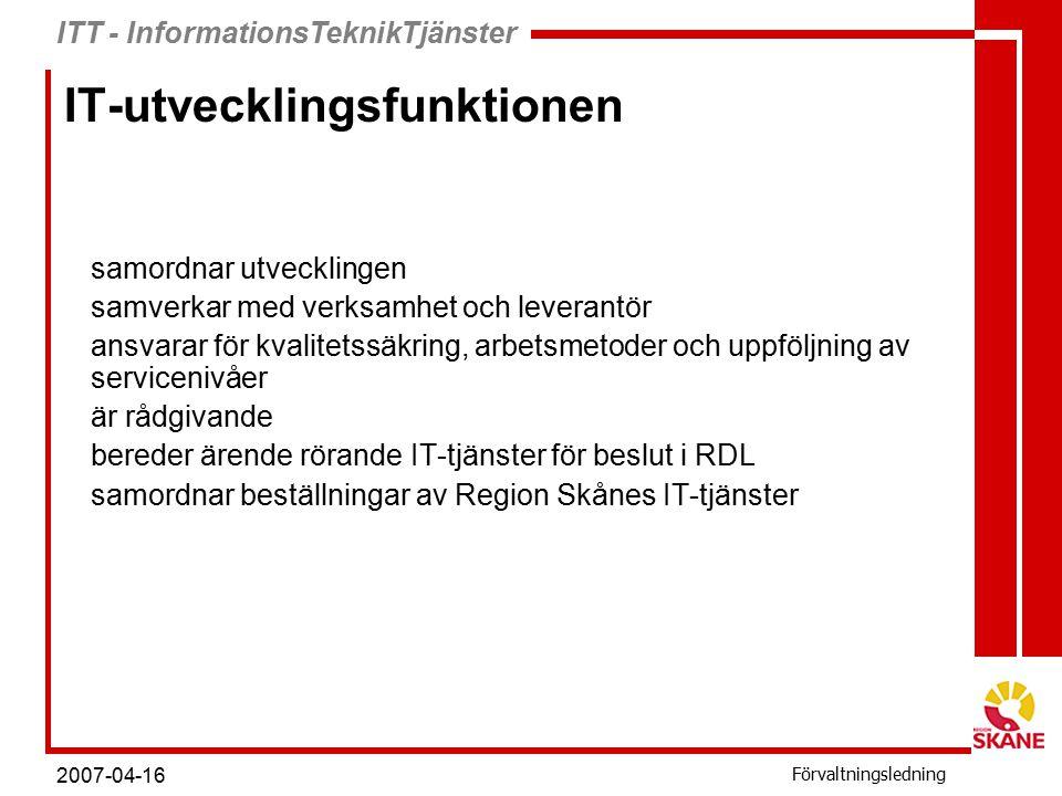 ITT - InformationsTeknikTjänster Förvaltningsledning 2007-04-16 ITTs uppdrag ITT, Informationsteknik och tjänster, är Region Skånes leverantör av IT- infrastrukturtjänster.