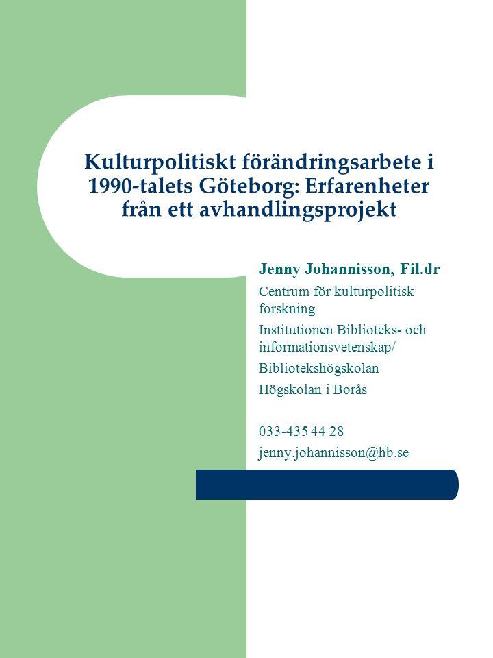 Kulturpolitiskt förändringsarbete i 1990-talets Göteborg: Erfarenheter från ett avhandlingsprojekt Jenny Johannisson, Fil.dr Centrum för kulturpolitis