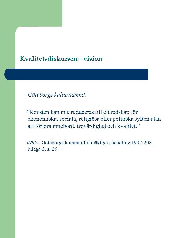 Kvalitetsdiskursen – vision Göteborgs kulturnämnd: Konsten kan inte reduceras till ett redskap för ekonomiska, sociala, religiösa eller politiska syften utan att förlora innebörd, trovärdighet och kvalitet. Källa: Göteborgs kommunfullmäktiges handling 1997:208, bilaga 3, s.
