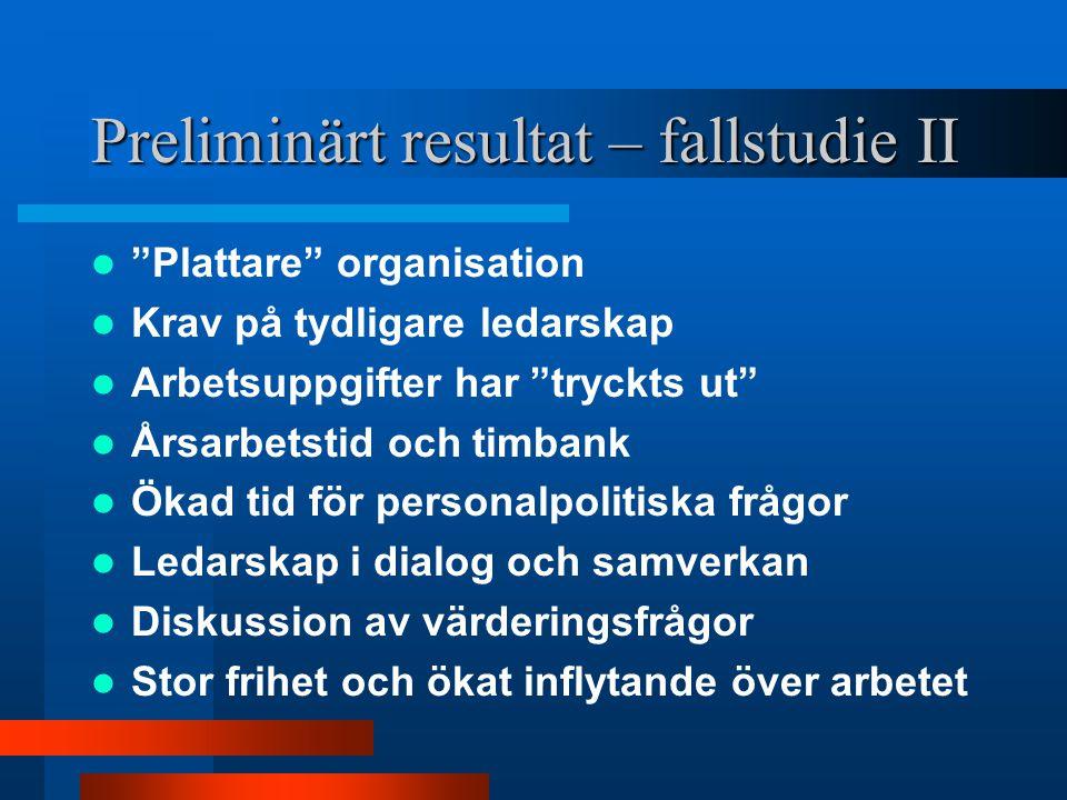 """Preliminärt resultat – fallstudie II """"Plattare"""" organisation Krav på tydligare ledarskap Arbetsuppgifter har """"tryckts ut"""" Årsarbetstid och timbank Öka"""