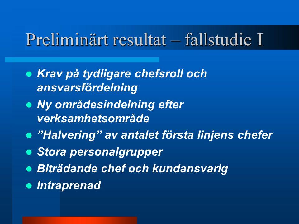 """Preliminärt resultat – fallstudie I Krav på tydligare chefsroll och ansvarsfördelning Ny områdesindelning efter verksamhetsområde """"Halvering"""" av antal"""