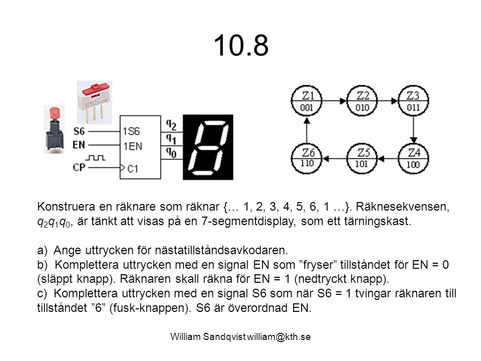 William Sandqvist william@kth.se 10.8 Konstruera en räknare som räknar {… 1, 2, 3, 4, 5, 6, 1 …}. Räknesekvensen, q 2 q 1 q 0, är tänkt att visas på e