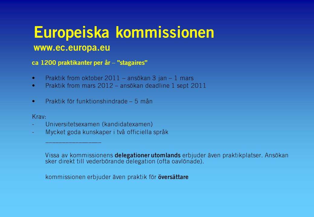 ca 1200 praktikanter per år – stagaires Praktik from oktober 2011 – ansökan 3 jan – 1 mars Praktik from mars 2012 – ansökan deadline 1 sept 2011 Praktik för funktionshindrade – 5 mån Krav: -Universitetsexamen (kandidatexamen) -Mycket goda kunskaper i två officiella språk _________________ Vissa av kommissionens delegationer utomlands erbjuder även praktikplatser.