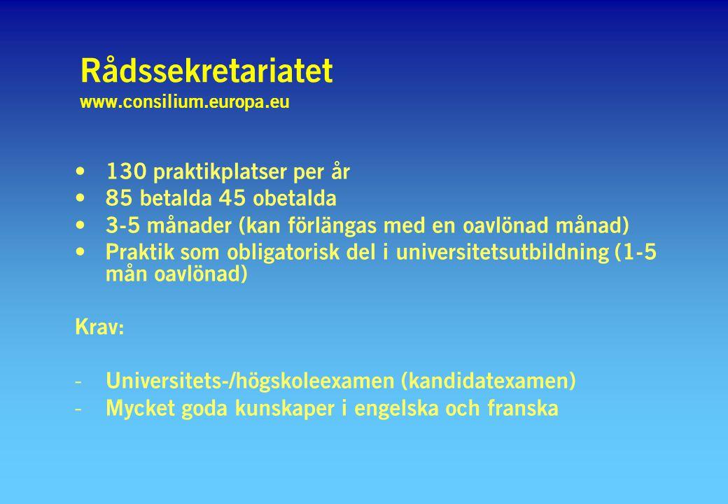 Rådssekretariatet www.consilium.europa.eu 130 praktikplatser per år 85 betalda 45 obetalda 3-5 månader (kan förlängas med en oavlönad månad) Praktik som obligatorisk del i universitetsutbildning (1-5 mån oavlönad) Krav: - Universitets-/högskoleexamen (kandidatexamen) - Mycket goda kunskaper i engelska och franska