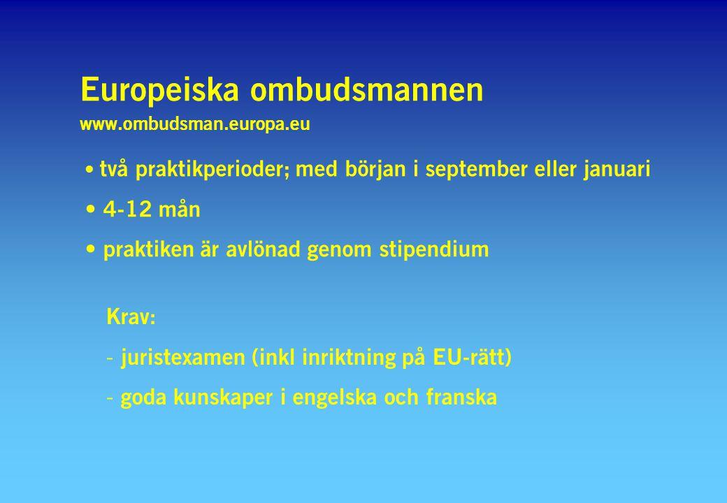 Europeiska ombudsmannen www.ombudsman.europa.eu två praktikperioder; med början i september eller januari 4-12 mån praktiken är avlönad genom stipendium Krav: - juristexamen (inkl inriktning på EU-rätt) - goda kunskaper i engelska och franska