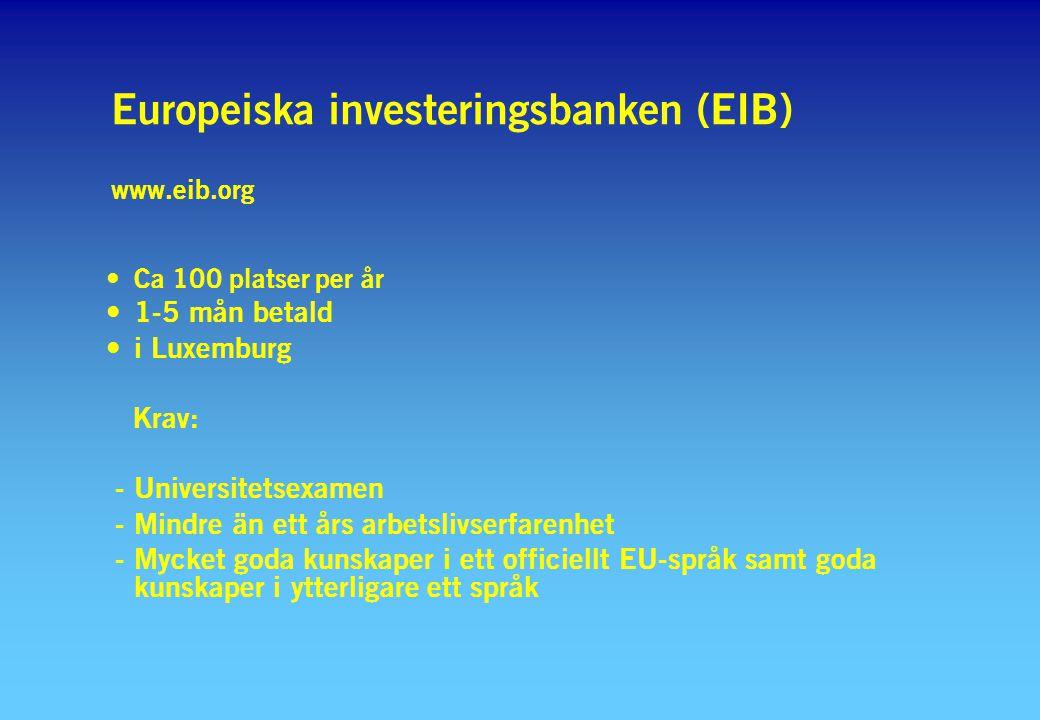 Europeiska investeringsbanken (EIB) www.eib.org Ca 100 platser per år 1-5 mån betald i Luxemburg Krav: - Universitetsexamen - Mindre än ett års arbetslivserfarenhet - Mycket goda kunskaper i ett officiellt EU-språk samt goda kunskaper i ytterligare ett språk