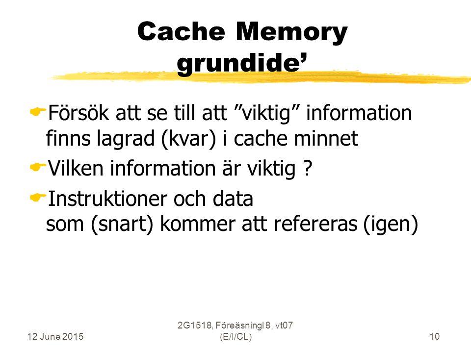 12 June 2015 2G1518, Föreäsningl 8, vt07 (E/I/CL)10 Cache Memory grundide'  Försök att se till att viktig information finns lagrad (kvar) i cache minnet  Vilken information är viktig .