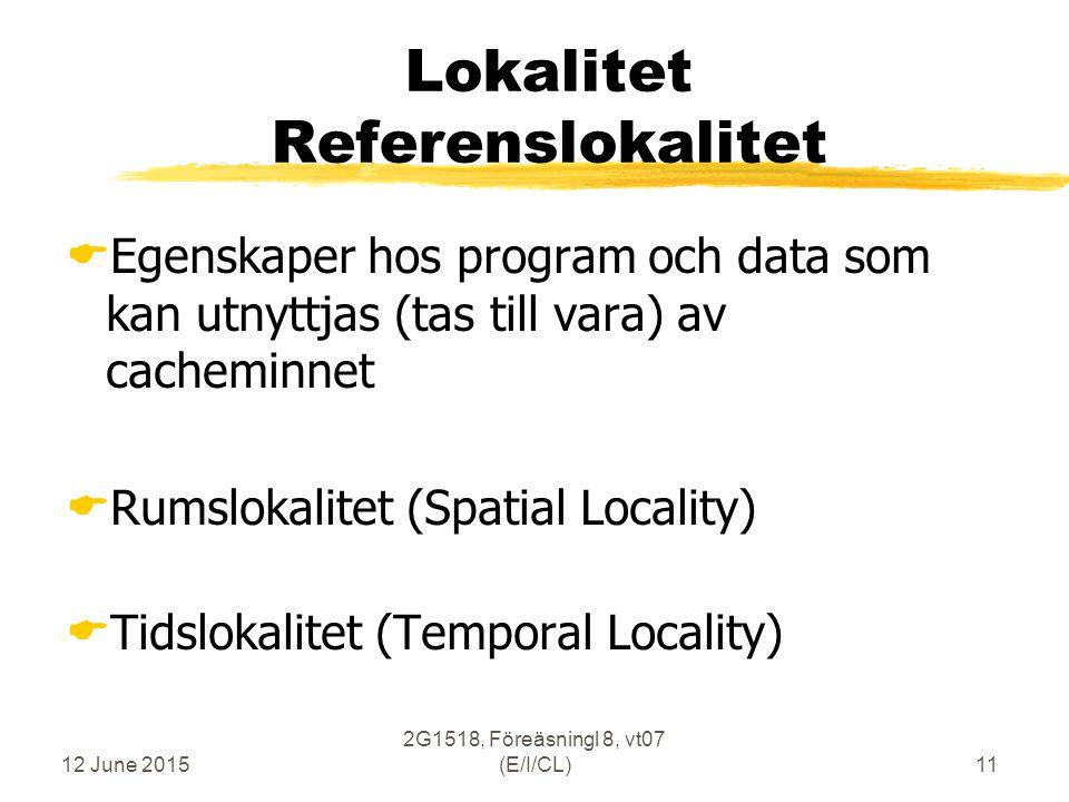 12 June 2015 2G1518, Föreäsningl 8, vt07 (E/I/CL)11 Lokalitet Referenslokalitet  Egenskaper hos program och data som kan utnyttjas (tas till vara) av cacheminnet  Rumslokalitet (Spatial Locality)  Tidslokalitet (Temporal Locality)