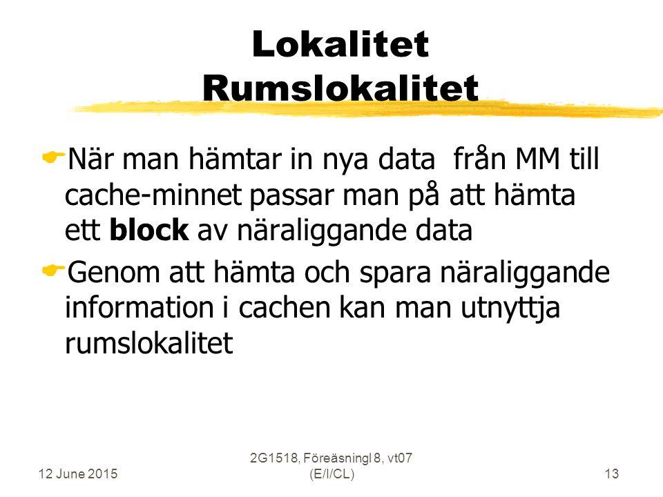 12 June 2015 2G1518, Föreäsningl 8, vt07 (E/I/CL)13 Lokalitet Rumslokalitet  När man hämtar in nya data från MM till cache-minnet passar man på att hämta ett block av näraliggande data  Genom att hämta och spara näraliggande information i cachen kan man utnyttja rumslokalitet