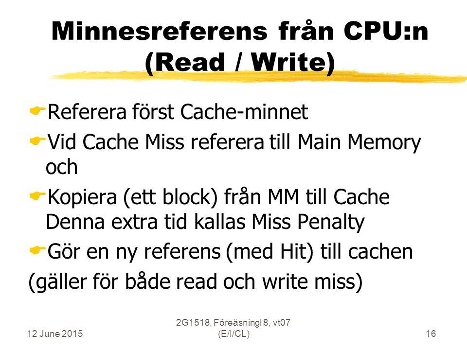 12 June 2015 2G1518, Föreäsningl 8, vt07 (E/I/CL)16 Minnesreferens från CPU:n (Read / Write)  Referera först Cache-minnet  Vid Cache Miss referera till Main Memory och  Kopiera (ett block) från MM till Cache Denna extra tid kallas Miss Penalty  Gör en ny referens (med Hit) till cachen (gäller för både read och write miss)