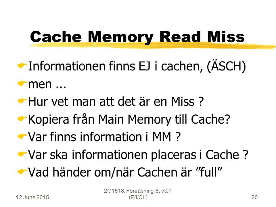 12 June 2015 2G1518, Föreäsningl 8, vt07 (E/I/CL)20 Cache Memory Read Miss  Informationen finns EJ i cachen, (ÄSCH)  men...