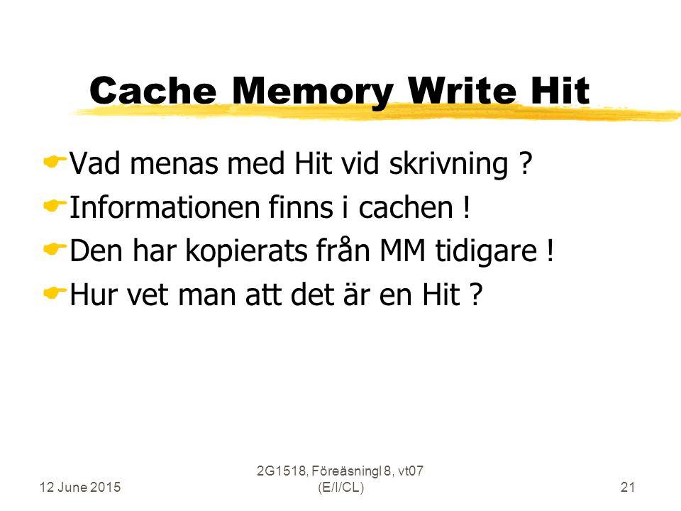 12 June 2015 2G1518, Föreäsningl 8, vt07 (E/I/CL)21 Cache Memory Write Hit  Vad menas med Hit vid skrivning .