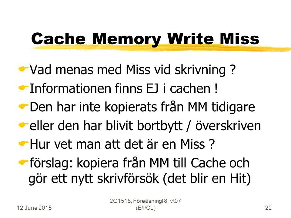 12 June 2015 2G1518, Föreäsningl 8, vt07 (E/I/CL)22 Cache Memory Write Miss  Vad menas med Miss vid skrivning .
