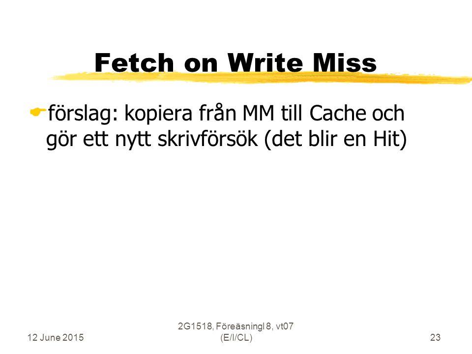 12 June 2015 2G1518, Föreäsningl 8, vt07 (E/I/CL)23 Fetch on Write Miss  förslag: kopiera från MM till Cache och gör ett nytt skrivförsök (det blir en Hit)