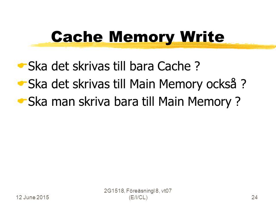 12 June 2015 2G1518, Föreäsningl 8, vt07 (E/I/CL)24 Cache Memory Write  Ska det skrivas till bara Cache .