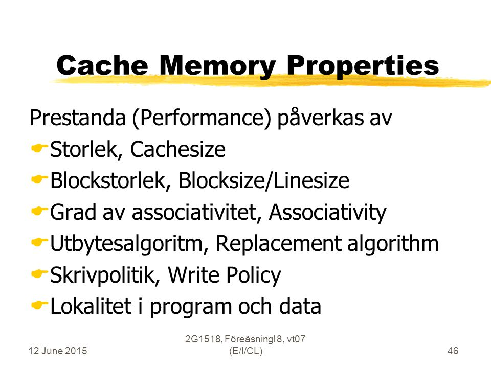12 June 2015 2G1518, Föreäsningl 8, vt07 (E/I/CL)46 Cache Memory Properties Prestanda (Performance) påverkas av  Storlek, Cachesize  Blockstorlek, Blocksize/Linesize  Grad av associativitet, Associativity  Utbytesalgoritm, Replacement algorithm  Skrivpolitik, Write Policy  Lokalitet i program och data