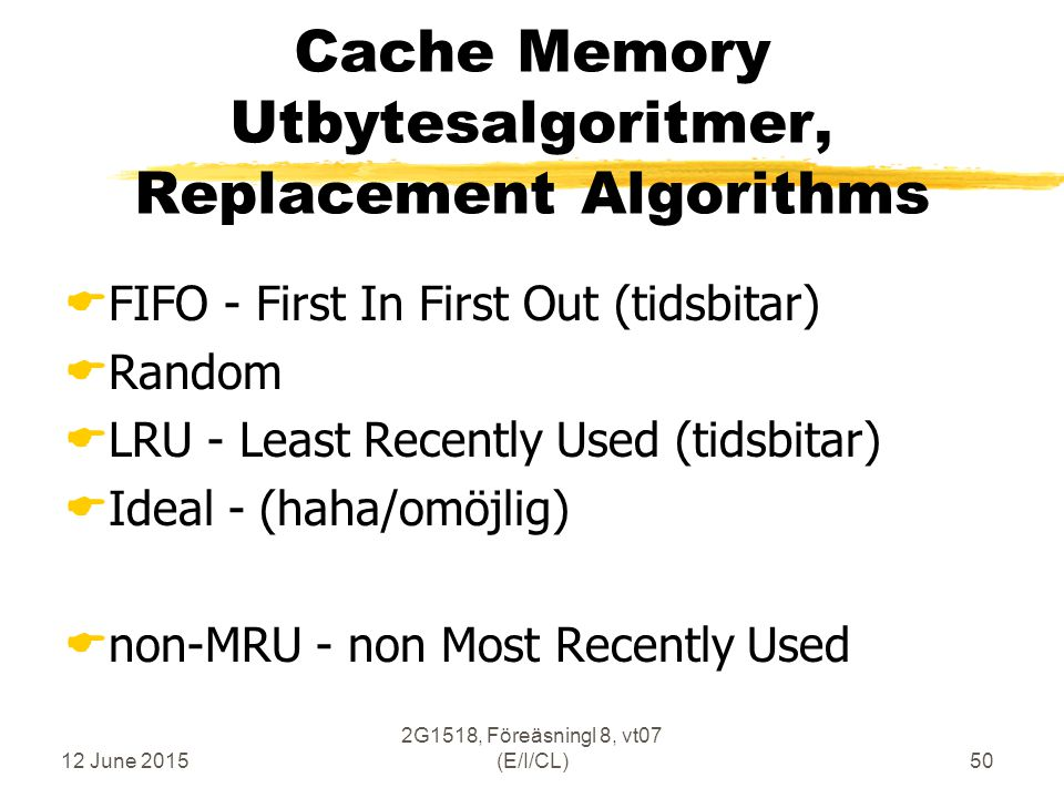 12 June 2015 2G1518, Föreäsningl 8, vt07 (E/I/CL)50 Cache Memory Utbytesalgoritmer, Replacement Algorithms  FIFO - First In First Out (tidsbitar)  Random  LRU - Least Recently Used (tidsbitar)  Ideal - (haha/omöjlig)  non-MRU - non Most Recently Used