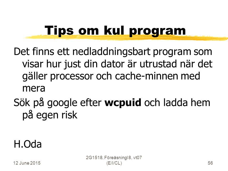 12 June 2015 2G1518, Föreäsningl 8, vt07 (E/I/CL)56 Tips om kul program Det finns ett nedladdningsbart program som visar hur just din dator är utrustad när det gäller processor och cache-minnen med mera Sök på google efter wcpuid och ladda hem på egen risk H.Oda