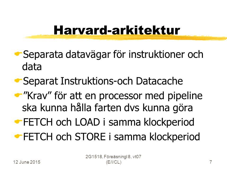 12 June 2015 2G1518, Föreäsningl 8, vt07 (E/I/CL)7 Harvard-arkitektur  Separata datavägar för instruktioner och data  Separat Instruktions-och Datacache  Krav för att en processor med pipeline ska kunna hålla farten dvs kunna göra  FETCH och LOAD i samma klockperiod  FETCH och STORE i samma klockperiod