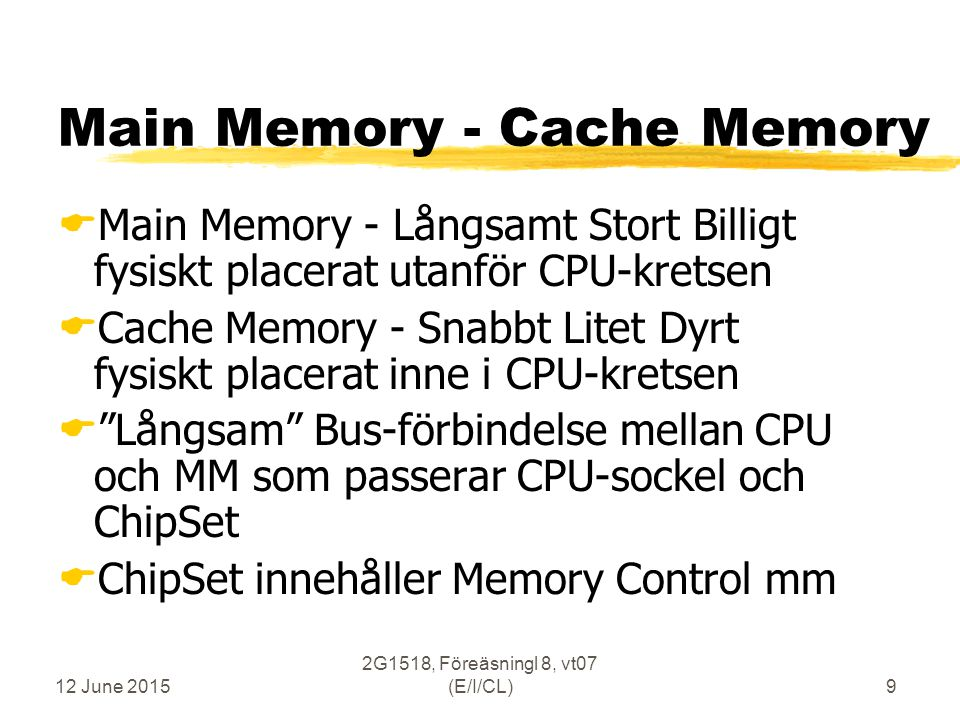 12 June 2015 2G1518, Föreäsningl 8, vt07 (E/I/CL)50 Cache Memory Utbytesalgoritmer, Replacement Algorithms  FIFO - First In First Out (tidsbitar)  Random  LRU - Least Recently Used (tidsbitar)  Ideal - (haha/omöjlig)  non-MRU - non Most Recently Used