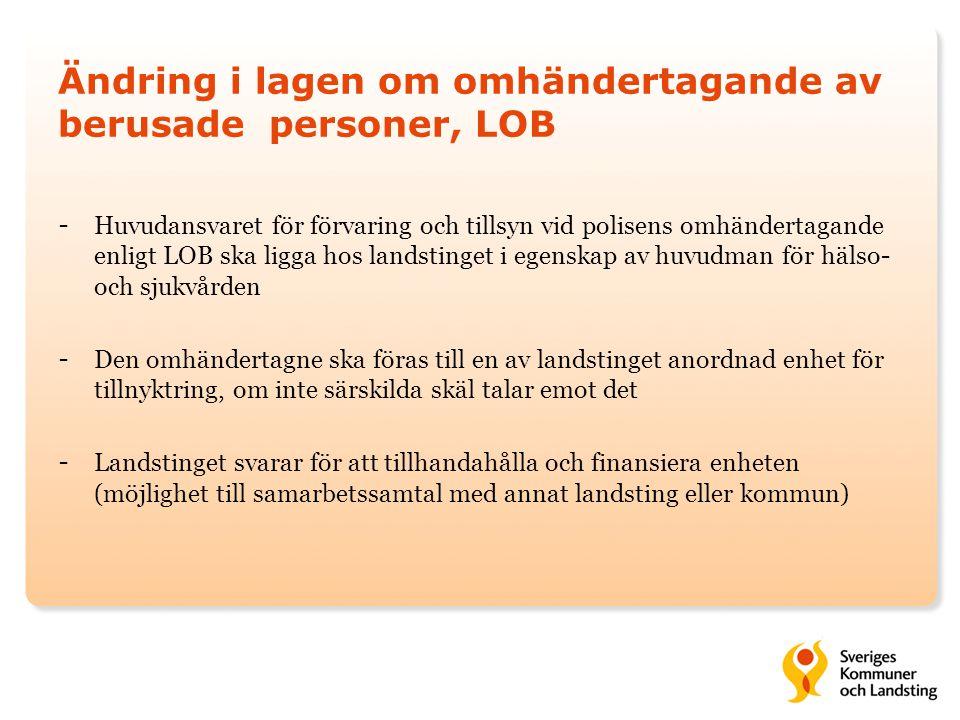 Ändring i lagen om omhändertagande av berusade personer, LOB - Huvudansvaret för förvaring och tillsyn vid polisens omhändertagande enligt LOB ska ligga hos landstinget i egenskap av huvudman för hälso- och sjukvården - Den omhändertagne ska föras till en av landstinget anordnad enhet för tillnyktring, om inte särskilda skäl talar emot det - Landstinget svarar för att tillhandahålla och finansiera enheten (möjlighet till samarbetssamtal med annat landsting eller kommun)