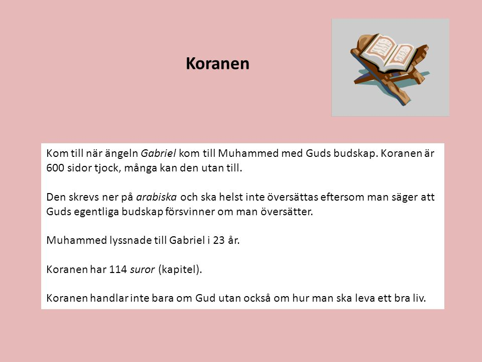 Koranen Kom till när ängeln Gabriel kom till Muhammed med Guds budskap. Koranen är 600 sidor tjock, många kan den utan till. Den skrevs ner på arabisk