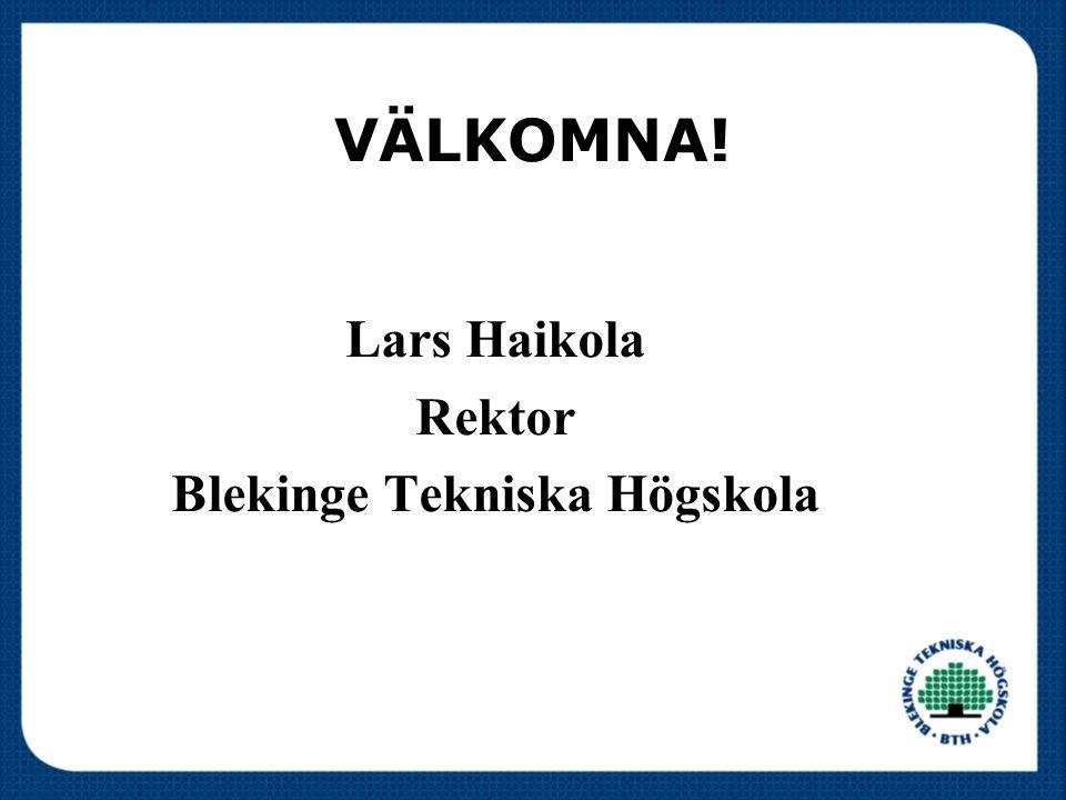 VÄLKOMNA! Lars Haikola Rektor Blekinge Tekniska Högskola
