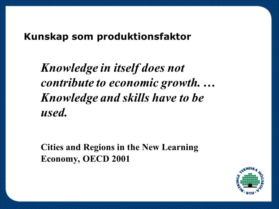 Kunskap som produktionsfaktor Knowledge in itself does not contribute to economic growth. … Knowledge and skills have to be used. Cities and Regions i