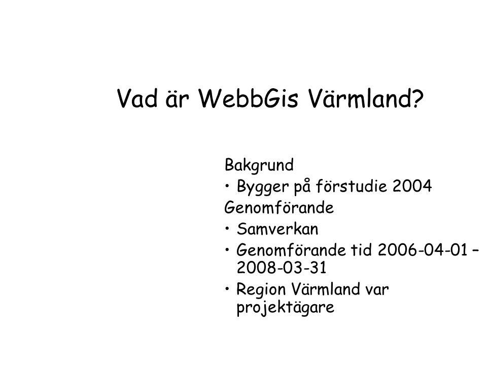 Vad är WebbGis Värmland? Bakgrund Bygger på förstudie 2004 Genomförande Samverkan Genomförande tid 2006-04-01 – 2008-03-31 Region Värmland var projekt