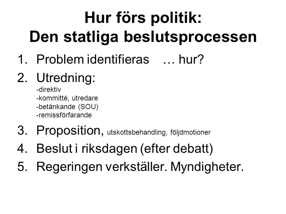 Hur förs politik: Den statliga beslutsprocessen 1.Problem identifieras … hur? 2.Utredning: -direktiv -kommitté, utredare -betänkande (SOU) -remissförf