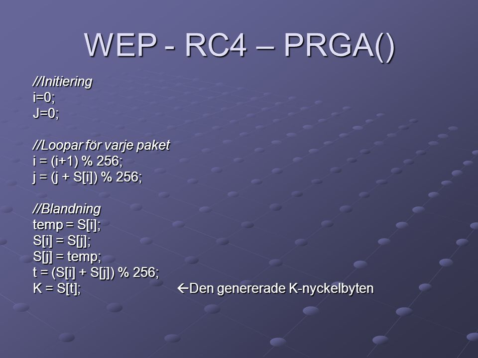 WEP - RC4 – PRGA() //Initieringi=0;J=0; //Loopar för varje paket i = (i+1) % 256; j = (j + S[i]) % 256; //Blandning temp = S[i]; S[i] = S[j]; S[j] = temp; t = (S[i] + S[j]) % 256; K = S[t];  Den genererade K-nyckelbyten