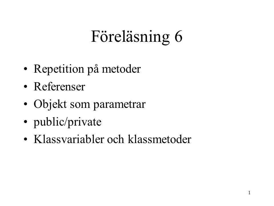 1 Föreläsning 6 Repetition på metoder Referenser Objekt som parametrar public/private Klassvariabler och klassmetoder